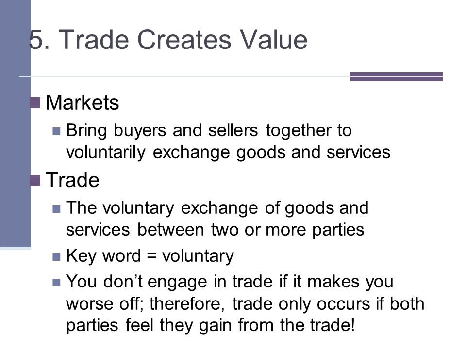5. Trade Creates Value Markets Bring buyers and sellers together to voluntarily exchange goods and services Trade The voluntary exchange of goods and