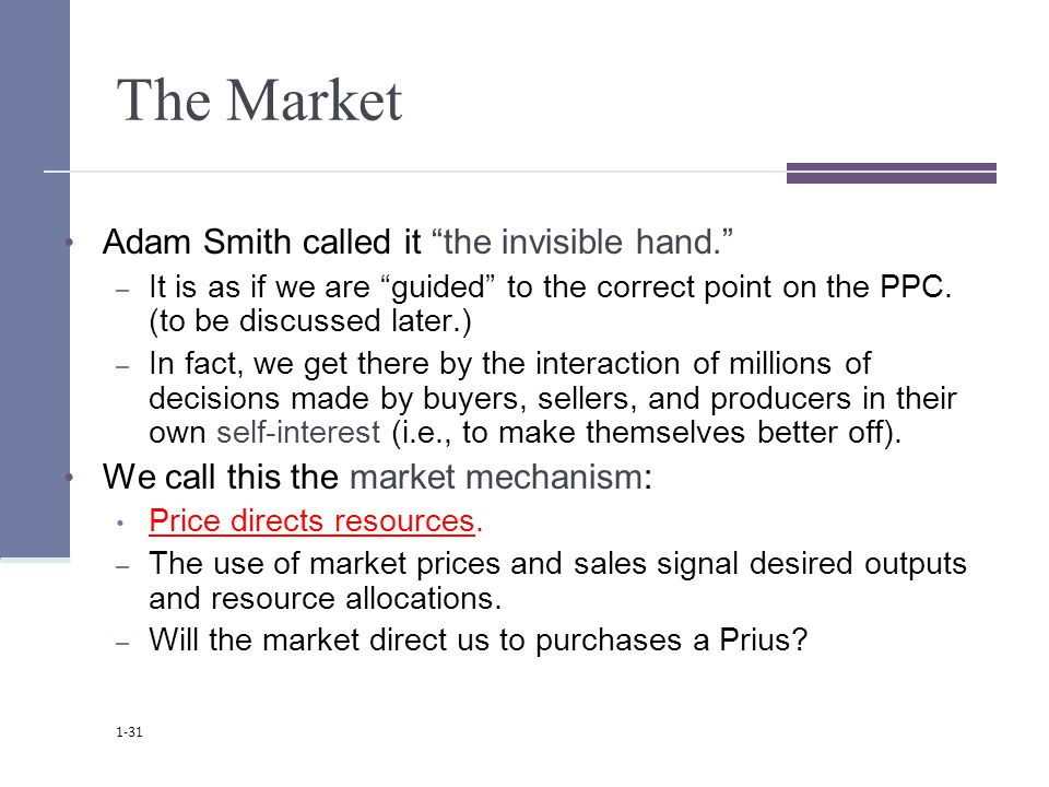 The Market Adam Smith called it the invisible hand. – It is as if we are guided to the correct point on the PPC.