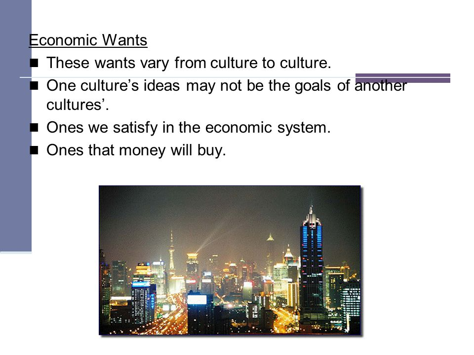 Economic Wants These wants vary from culture to culture.