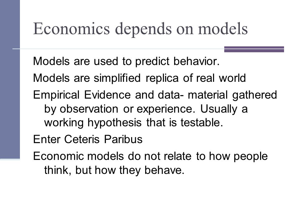 Economics depends on models Models are used to predict behavior.