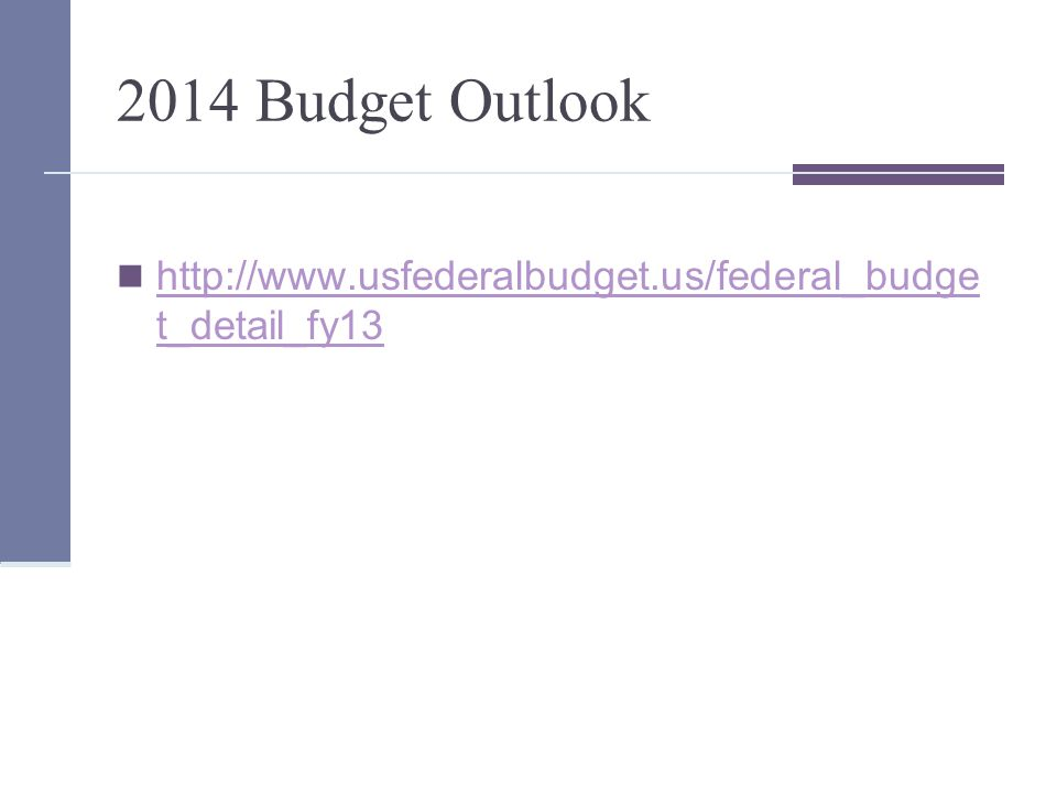 2014 Budget Outlook http://www.usfederalbudget.us/federal_budge t_detail_fy13 http://www.usfederalbudget.us/federal_budge t_detail_fy13