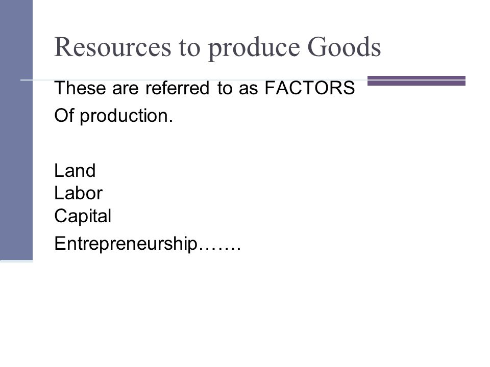 Resources to produce Goods These are referred to as FACTORS Of production.
