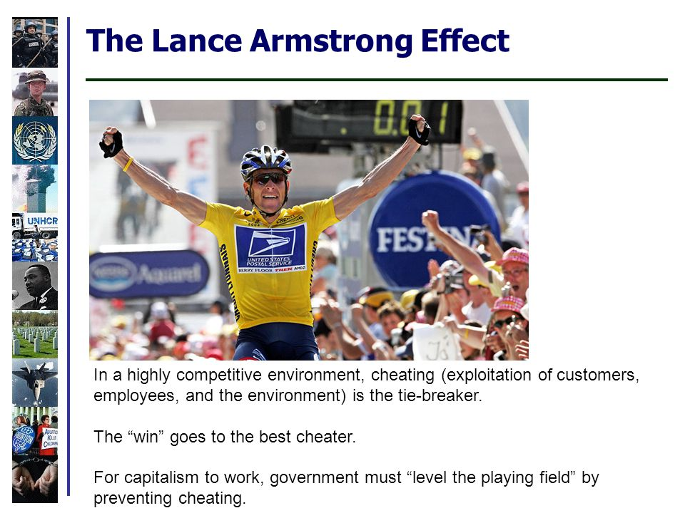The Lance Armstrong Effect In a highly competitive environment, cheating (exploitation of customers, employees, and the environment) is the tie-breaker.