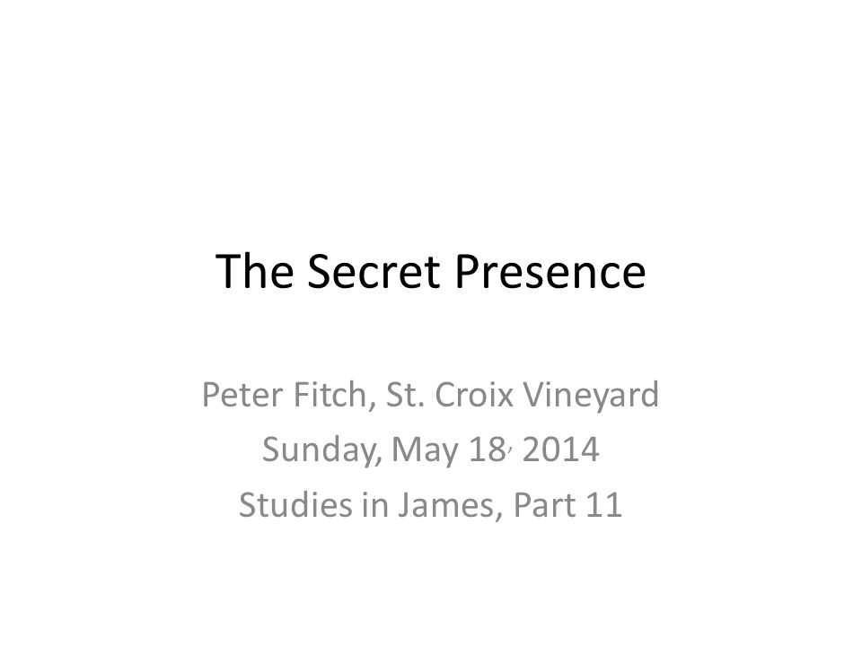 The Secret Presence Peter Fitch, St. Croix Vineyard Sunday, May 18, 2014 Studies in James, Part 11