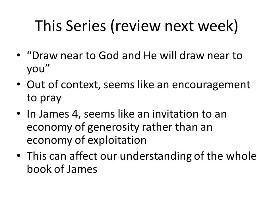 This Series (review next week) Draw near to God and He will draw near to you Out of context, seems like an encouragement to pray In James 4, seems like an invitation to an economy of generosity rather than an economy of exploitation This can affect our understanding of the whole book of James