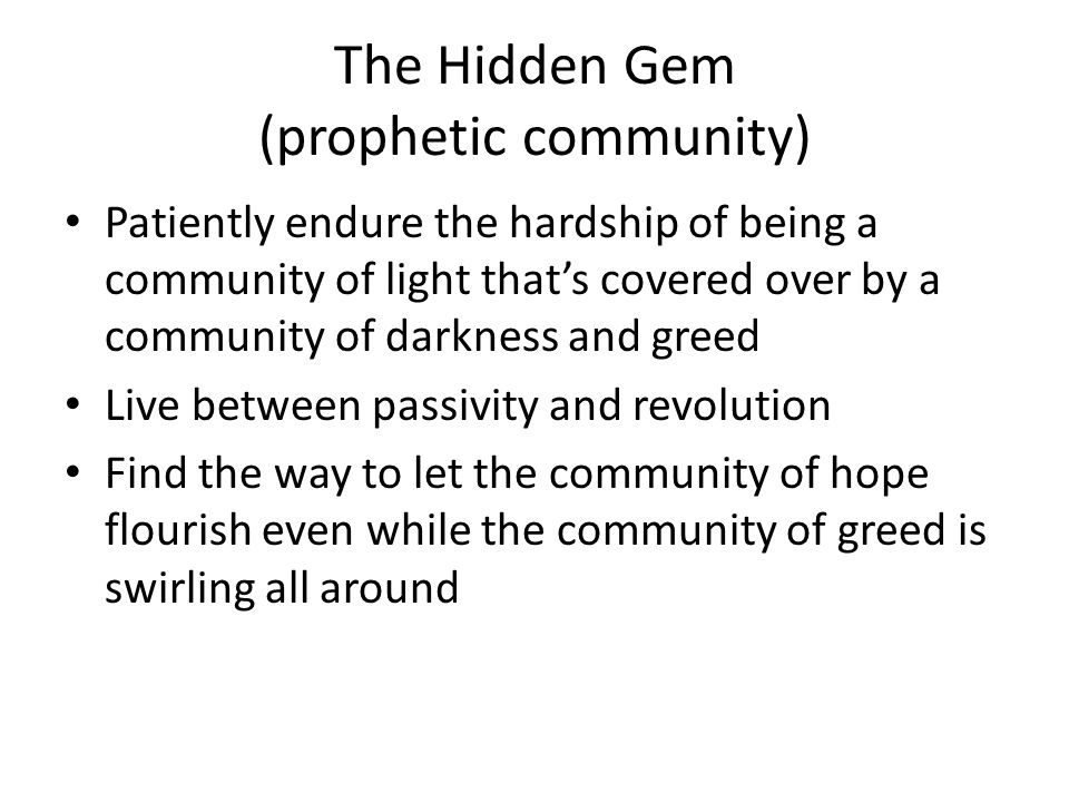 The Hidden Gem (prophetic community) Patiently endure the hardship of being a community of light that's covered over by a community of darkness and greed Live between passivity and revolution Find the way to let the community of hope flourish even while the community of greed is swirling all around