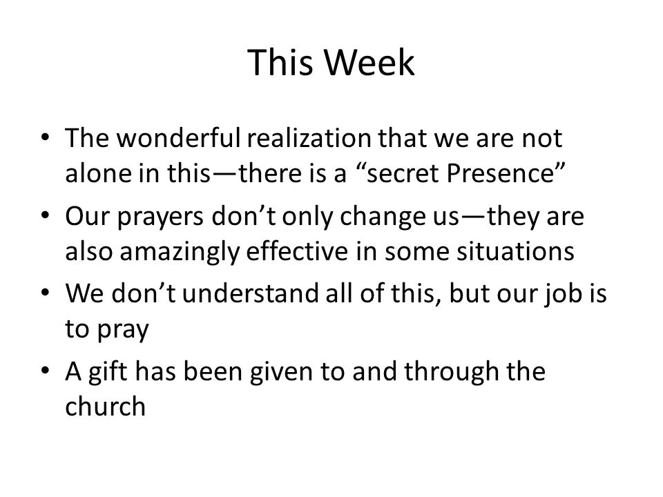This Week The wonderful realization that we are not alone in this—there is a secret Presence Our prayers don't only change us—they are also amazingly effective in some situations We don't understand all of this, but our job is to pray A gift has been given to and through the church
