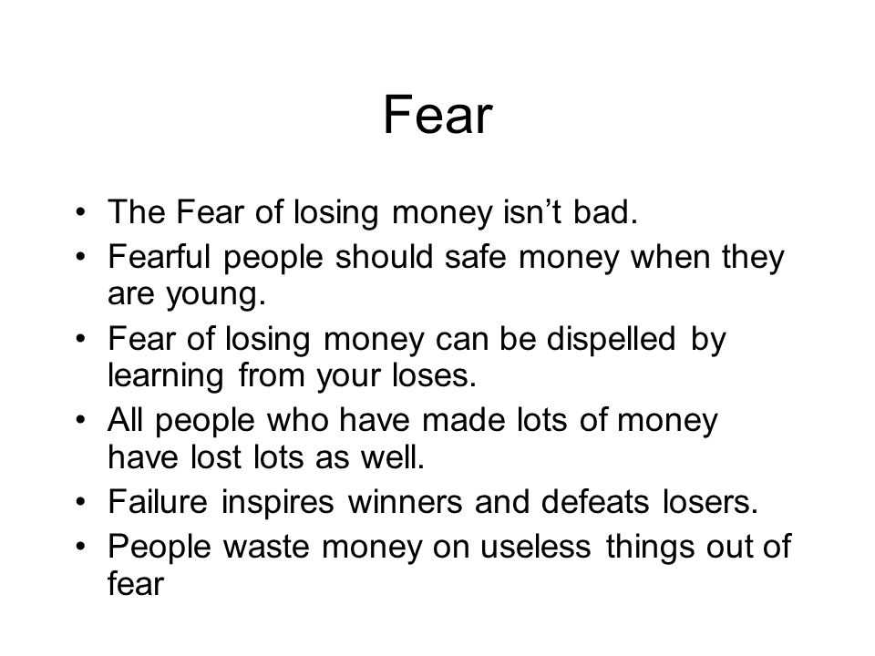 Fear The Fear of losing money isn't bad. Fearful people should safe money when they are young. Fear of losing money can be dispelled by learning from