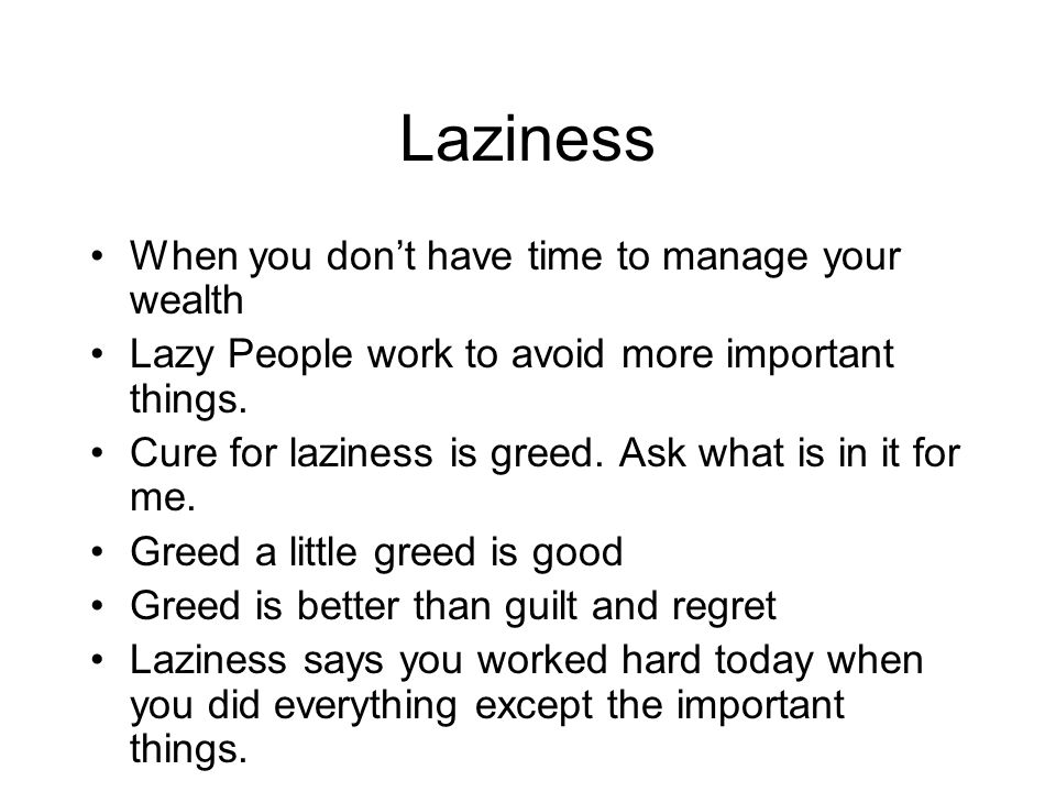 Laziness When you don't have time to manage your wealth Lazy People work to avoid more important things. Cure for laziness is greed. Ask what is in it