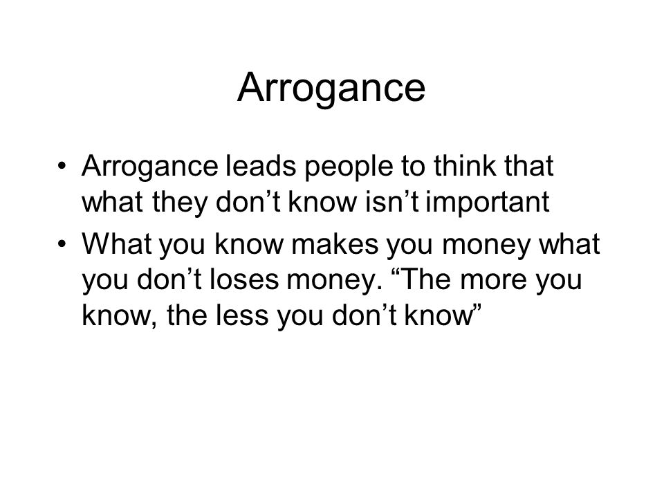 """Arrogance Arrogance leads people to think that what they don't know isn't important What you know makes you money what you don't loses money. """"The mor"""
