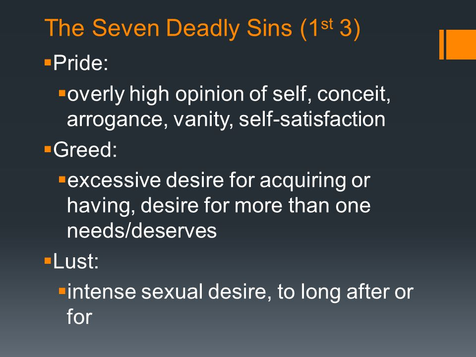 The Seven Deadly Sins (1 st 3)  Pride:  overly high opinion of self, conceit, arrogance, vanity, self-satisfaction  Greed:  excessive desire for acquiring or having, desire for more than one needs/deserves  Lust:  intense sexual desire, to long after or for