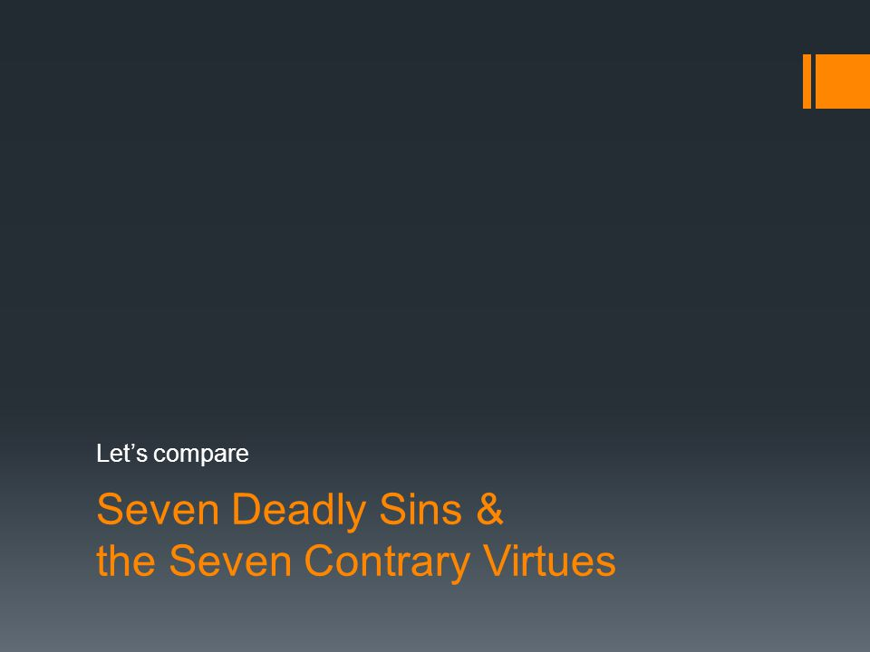 Seven Deadly Sins & the Seven Contrary Virtues Let's compare