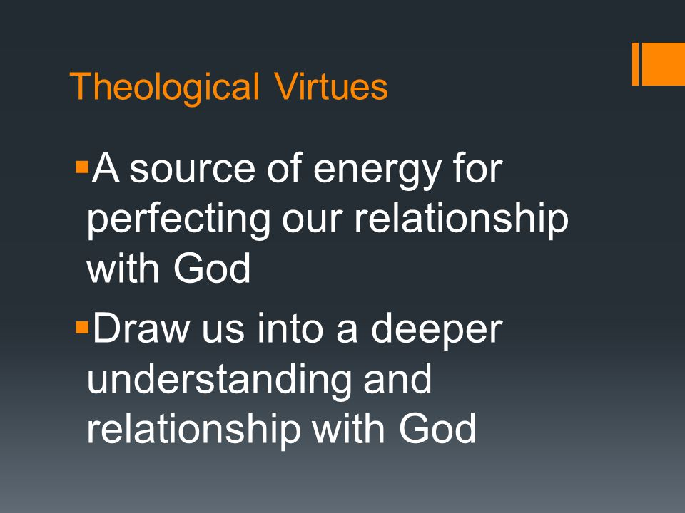 Theological Virtues  A source of energy for perfecting our relationship with God  Draw us into a deeper understanding and relationship with God