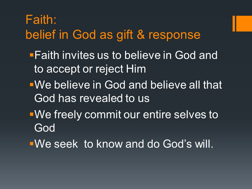 Faith: belief in God as gift & response  Faith invites us to believe in God and to accept or reject Him  We believe in God and believe all that God has revealed to us  We freely commit our entire selves to God  We seek to know and do God's will.