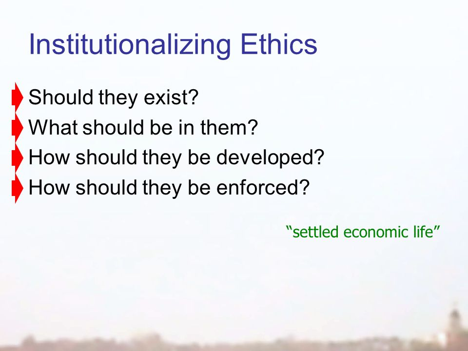 Institutionalizing Ethics Should they exist. What should be in them.