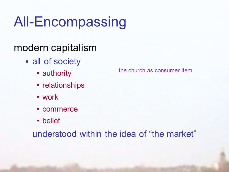 All-Encompassing modern capitalism  all of society authority relationships work commerce belief understood within the idea of the market the church as consumer item