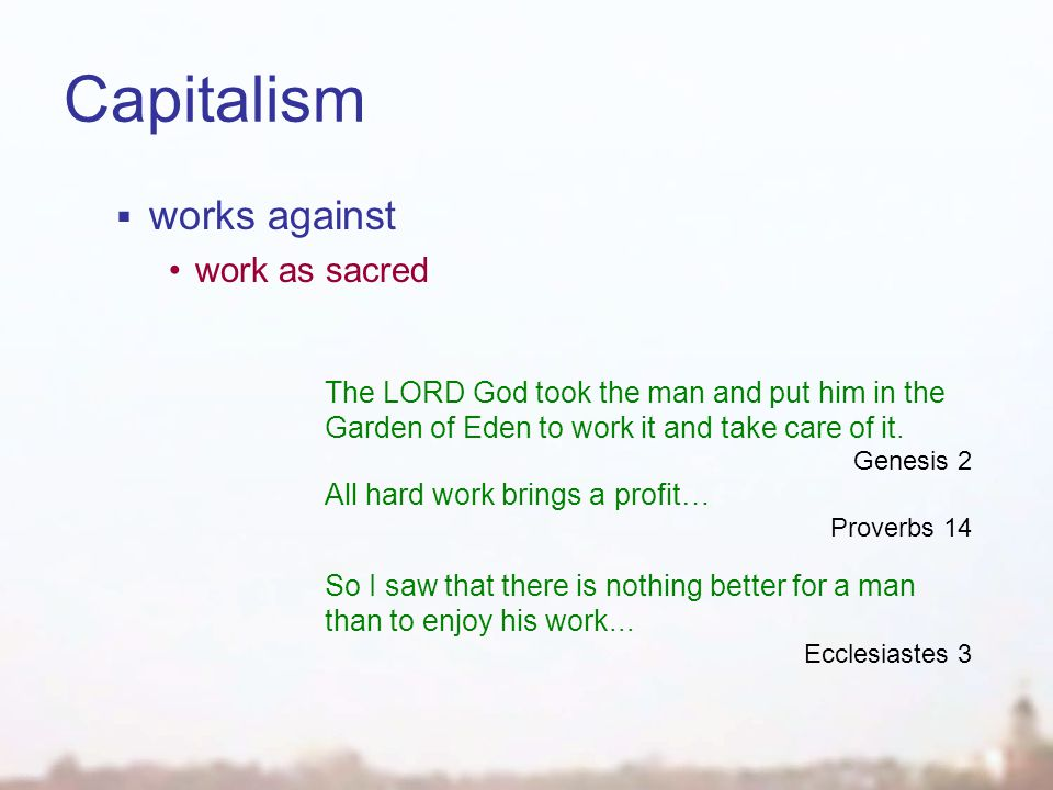 Capitalism  works against work as sacred The LORD God took the man and put him in the Garden of Eden to work it and take care of it.