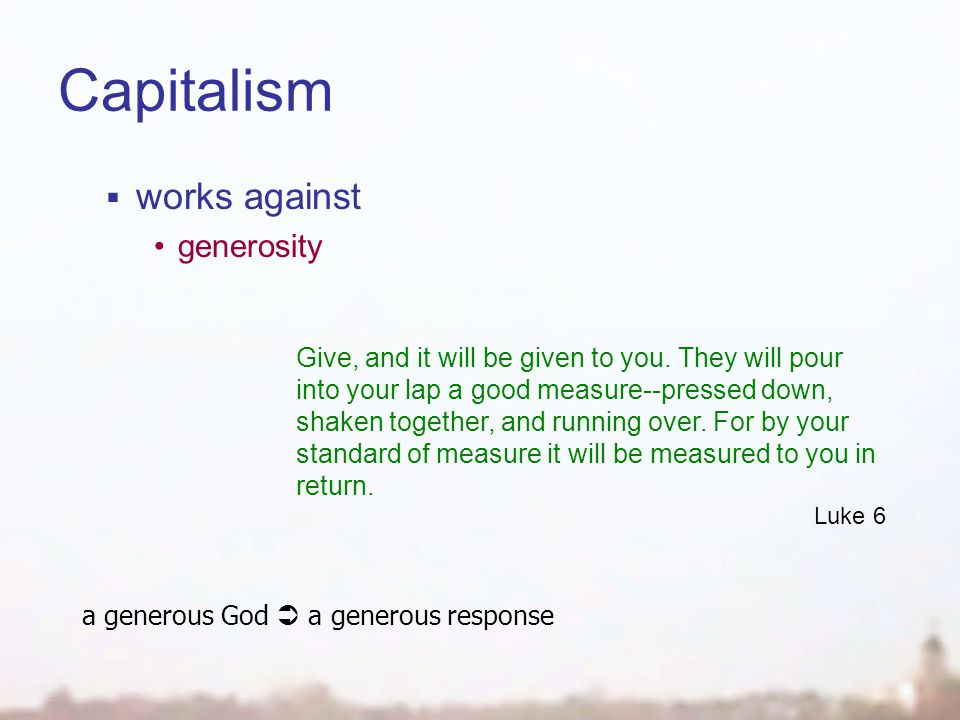 Capitalism  works against generosity Give, and it will be given to you.