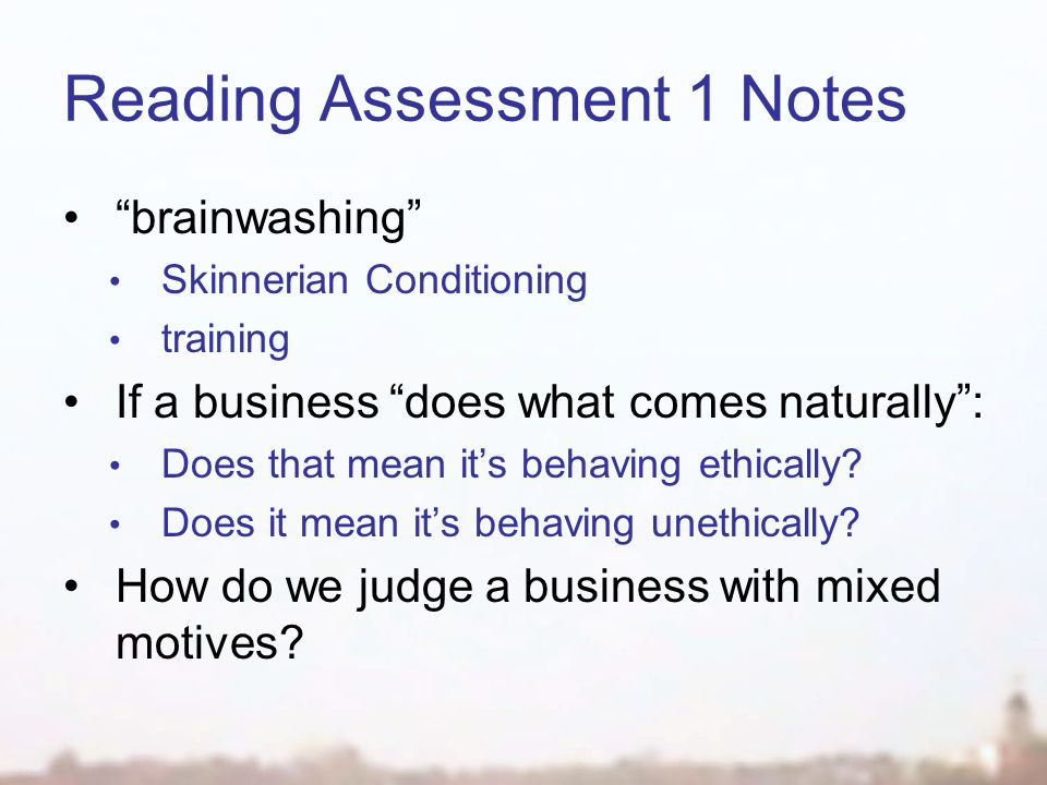 Reading Assessment 1 Notes brainwashing Skinnerian Conditioning training If a business does what comes naturally : Does that mean it's behaving ethically.