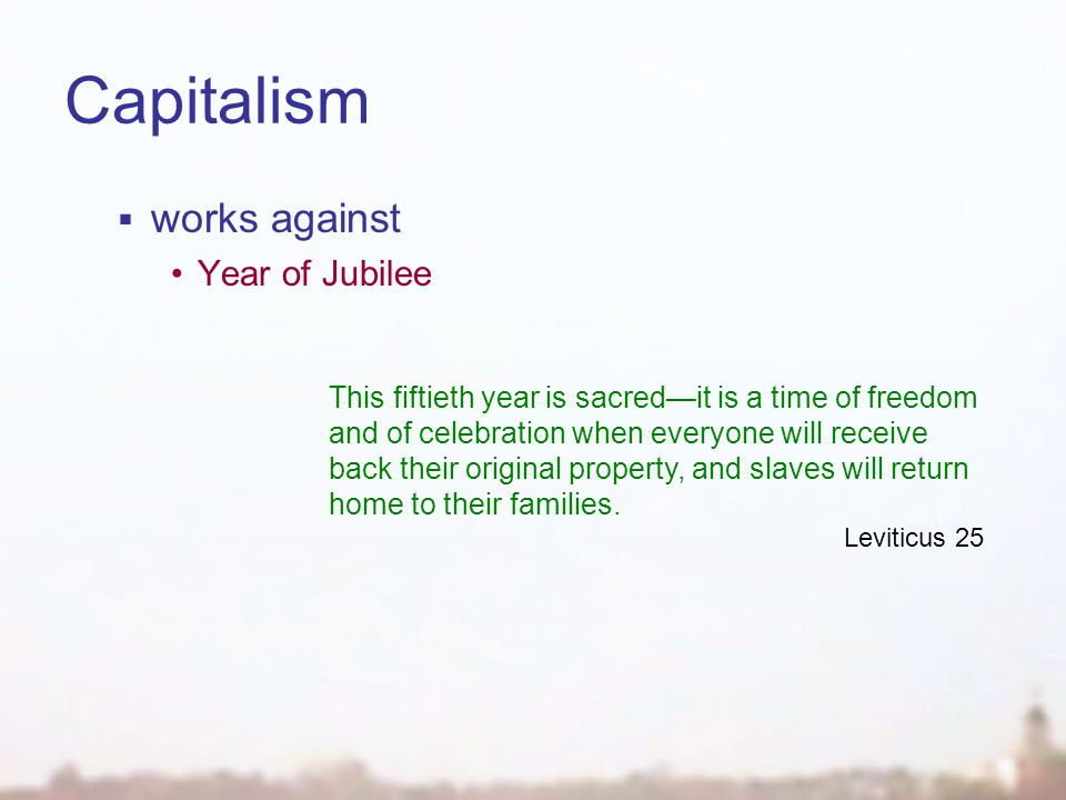 Capitalism  works against Year of Jubilee This fiftieth year is sacred—it is a time of freedom and of celebration when everyone will receive back their original property, and slaves will return home to their families.