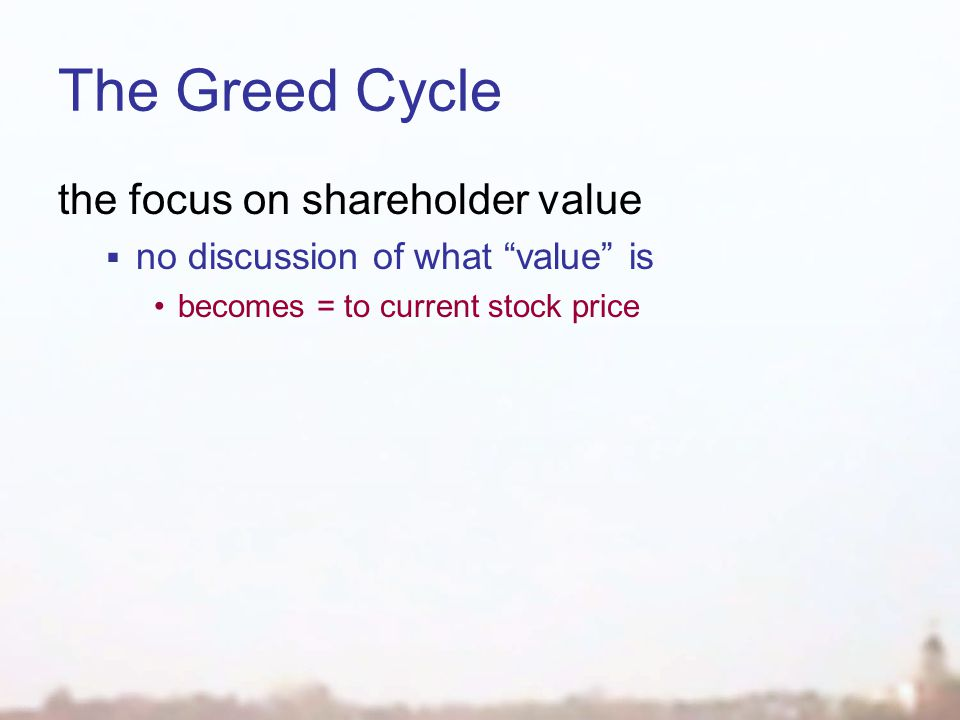 The Greed Cycle the focus on shareholder value  no discussion of what value is becomes = to current stock price