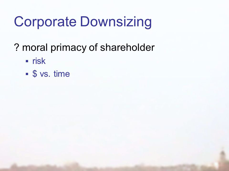 Corporate Downsizing moral primacy of shareholder  risk  $ vs. time