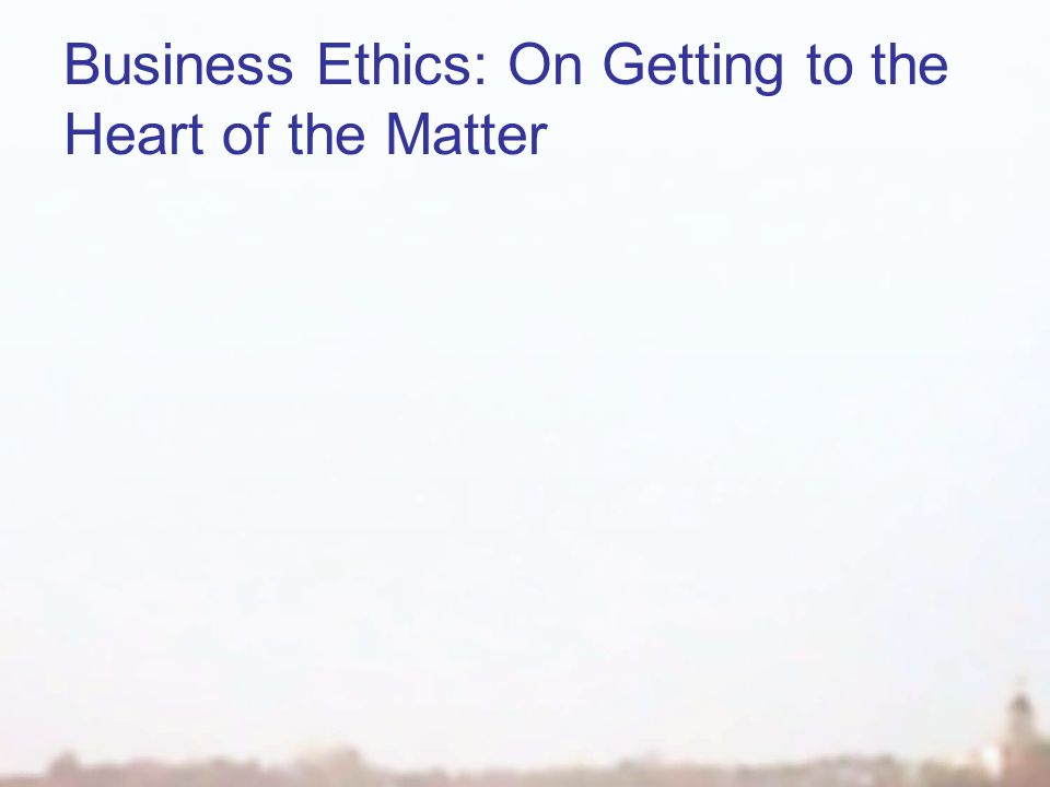 Business Ethics: On Getting to the Heart of the Matter