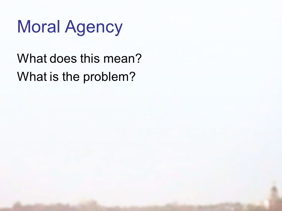 Moral Agency What is moral responsibility?  being able to make moral decisions  being held accountable for past actions for care & treatment of others  the obligations of a role in a society