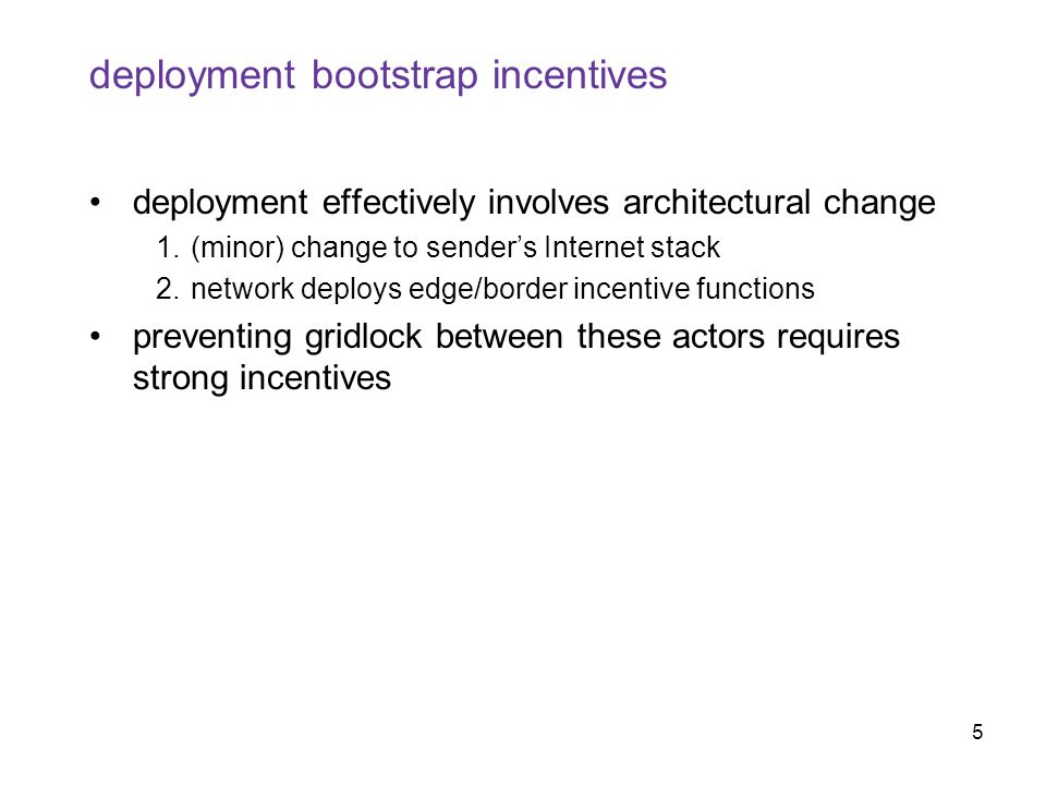 5 deployment bootstrap incentives deployment effectively involves architectural change 1.(minor) change to sender's Internet stack 2.network deploys edge/border incentive functions preventing gridlock between these actors requires strong incentives