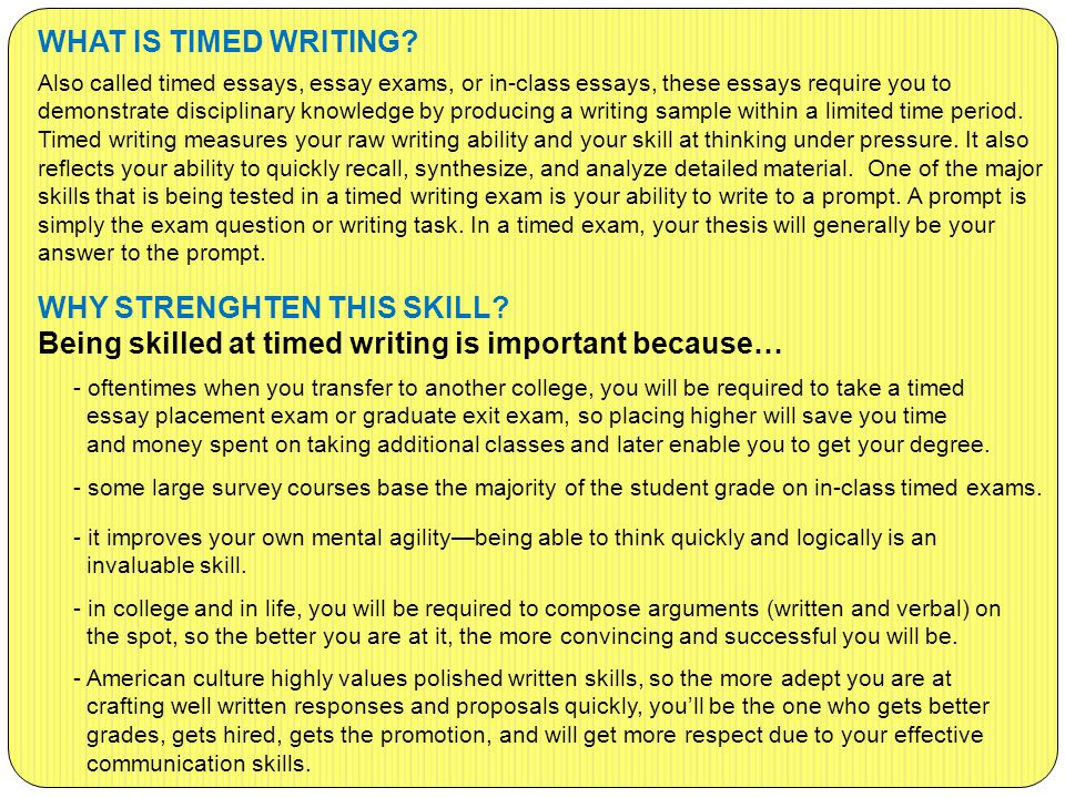 WHAT IS TIMED WRITING? Also called timed essays, essay exams, or in-class essays, these essays require you to demonstrate disciplinary knowledge by pr