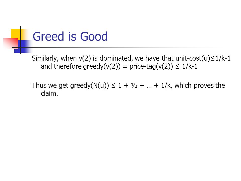 Greed is Good Similarly, when v(2) is dominated, we have that unit-cost(u)≤1/k-1 and therefore greedy(v(2)) = price-tag(v(2)) ≤ 1/k-1 Thus we get greedy(N(u)) ≤ 1 + ½ + … + 1/k, which proves the claim.
