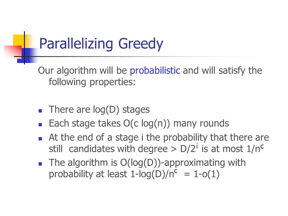 Parallelizing Greedy Our algorithm will be probabilistic and will satisfy the following properties: There are log(D) stages Each stage takes O(c log(n)) many rounds At the end of a stage i the probability that there are still candidates with degree > D/2 is at most 1/n The algorithm is O(log(D))-approximating with probability at least 1-log(D)/n = 1-o(1) ic c