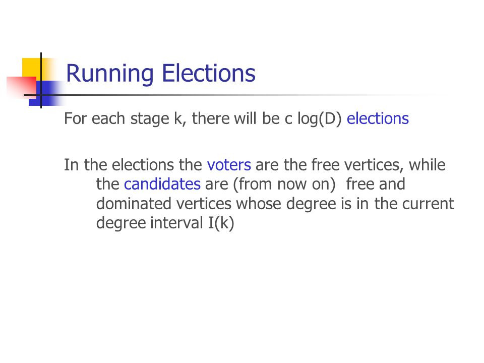 Running Elections For each stage k, there will be c log(D) elections In the elections the voters are the free vertices, while the candidates are (from now on) free and dominated vertices whose degree is in the current degree interval I(k)