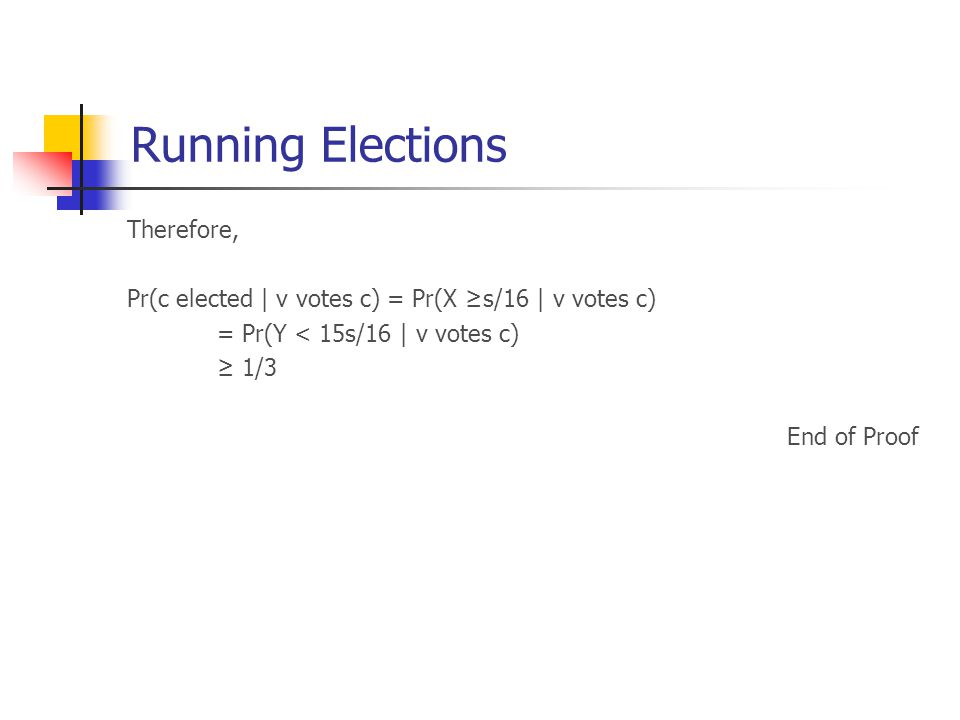 Running Elections Therefore, Pr(c elected | v votes c) = Pr(X ≥s/16 | v votes c) = Pr(Y < 15s/16 | v votes c) ≥ 1/3 End of Proof