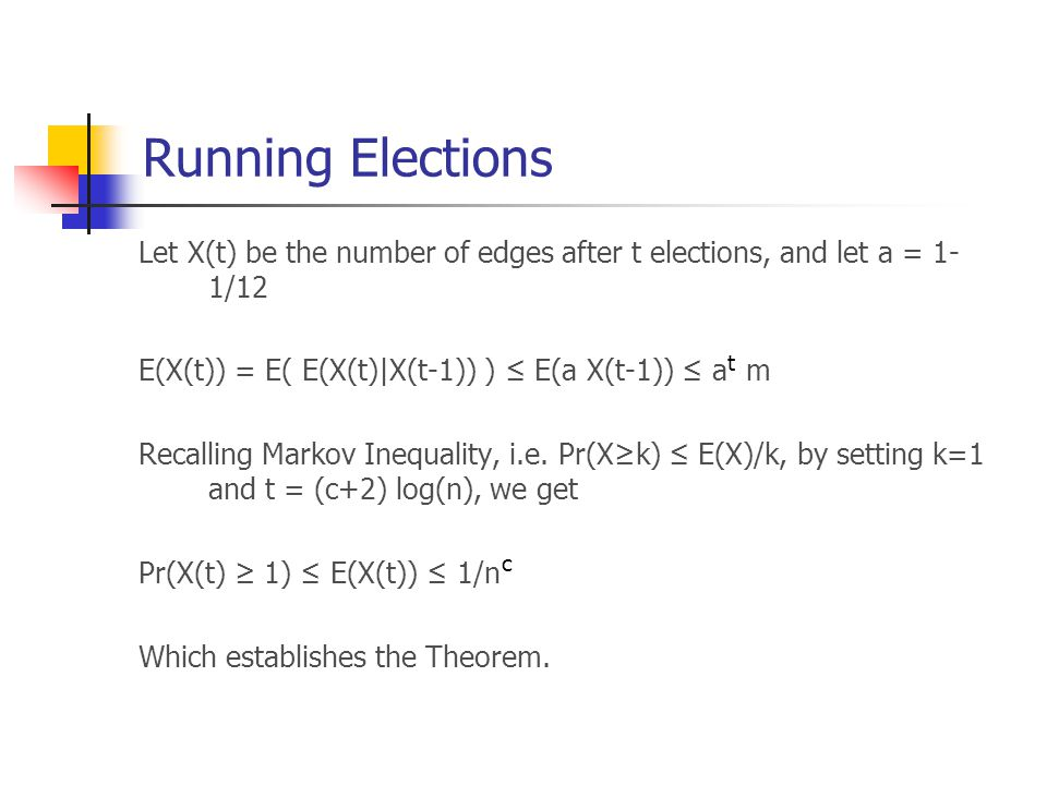Running Elections Let X(t) be the number of edges after t elections, and let a = 1- 1/12 E(X(t)) = E( E(X(t)|X(t-1)) ) ≤ E(a X(t-1)) ≤ a m Recalling Markov Inequality, i.e.