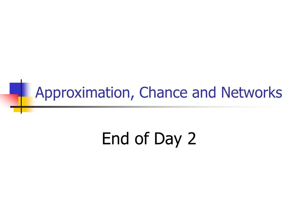 Approximation, Chance and Networks End of Day 2
