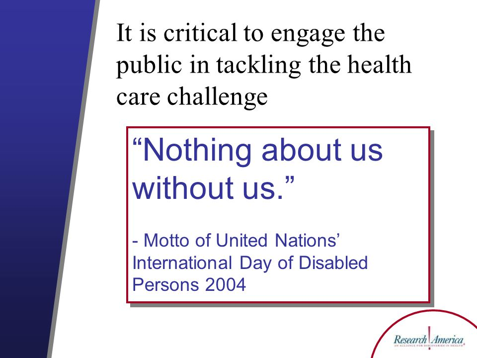 Nothing about us without us. - Motto of United Nations' International Day of Disabled Persons 2004 Nothing about us without us. - Motto of United Nations' International Day of Disabled Persons 2004 It is critical to engage the public in tackling the health care challenge