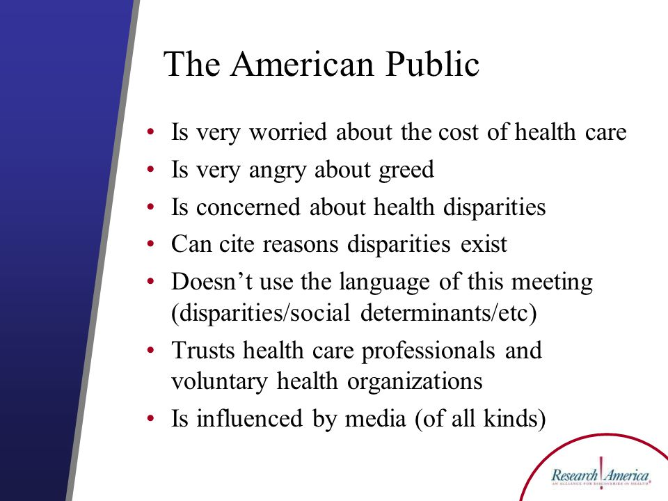 The American Public Is very worried about the cost of health care Is very angry about greed Is concerned about health disparities Can cite reasons disparities exist Doesn't use the language of this meeting (disparities/social determinants/etc) Trusts health care professionals and voluntary health organizations Is influenced by media (of all kinds)