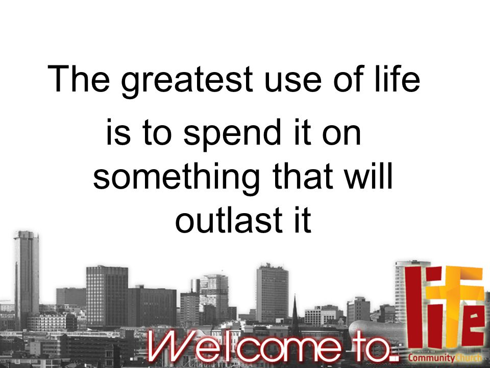 The greatest use of life is to spend it on something that will outlast it