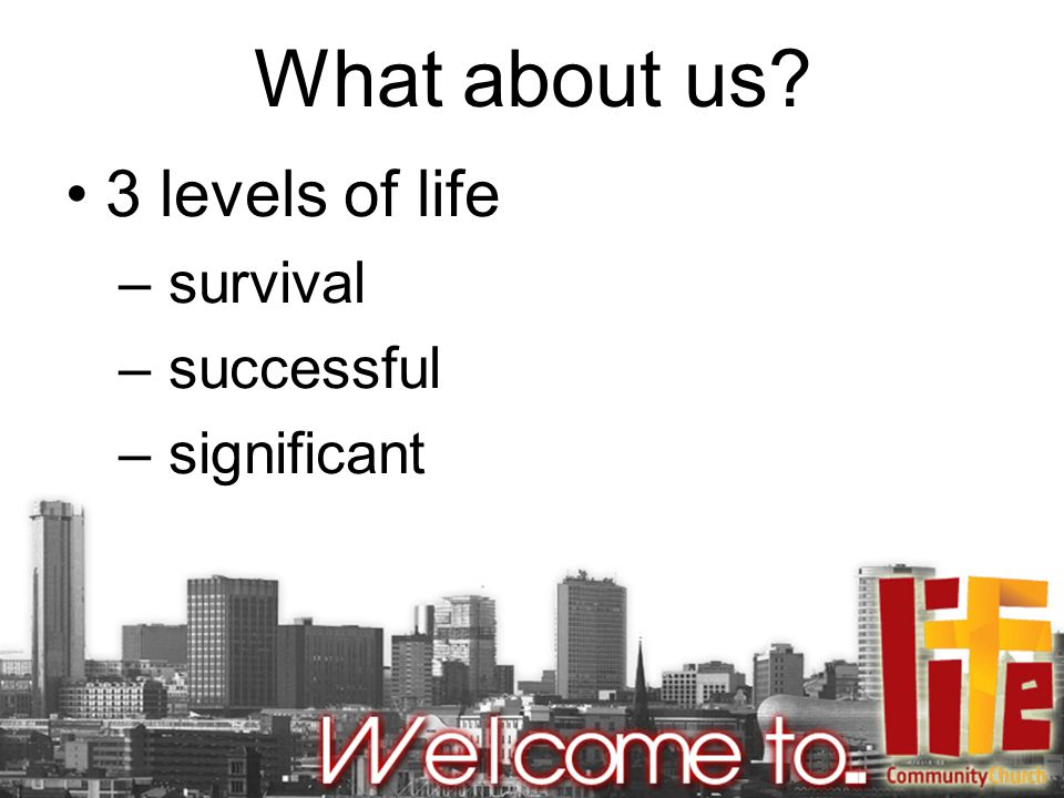 What about us? 3 levels of life – survival – successful – significant