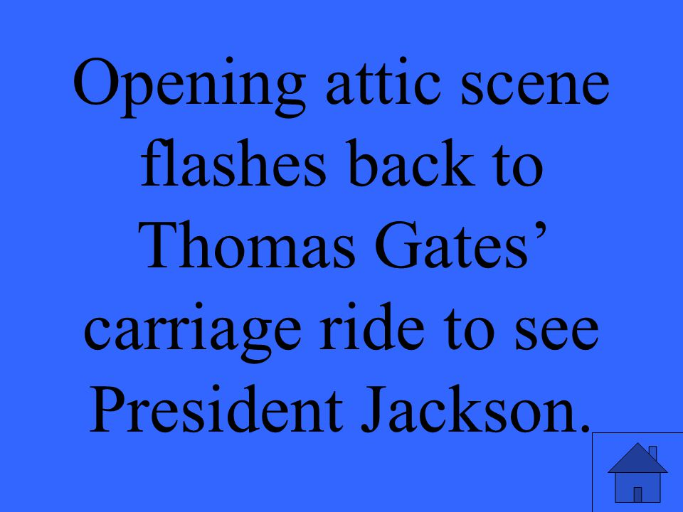 Opening attic scene flashes back to Thomas Gates' carriage ride to see President Jackson.