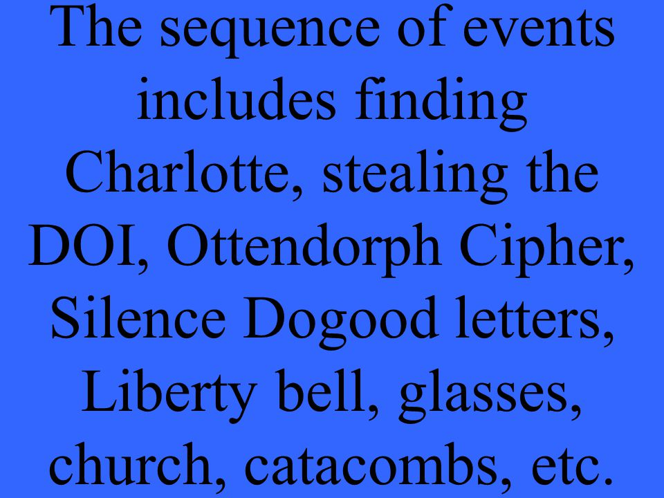 The sequence of events includes finding Charlotte, stealing the DOI, Ottendorph Cipher, Silence Dogood letters, Liberty bell, glasses, church, catacombs, etc.