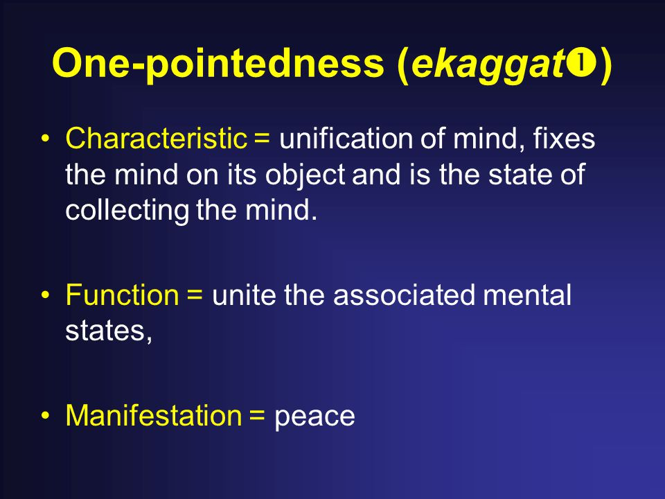 One-pointedness (ekaggat  ) Characteristic = unification of mind, fixes the mind on its object and is the state of collecting the mind.