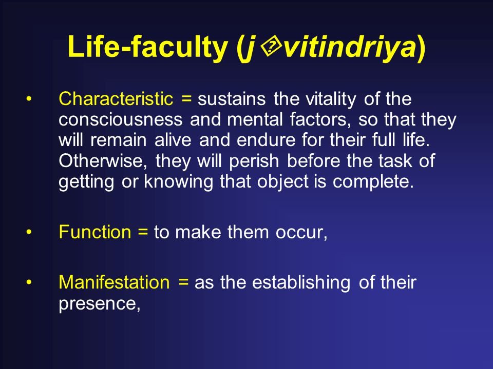 Life-faculty (j  vitindriya) Characteristic = sustains the vitality of the consciousness and mental factors, so that they will remain alive and endure for their full life.