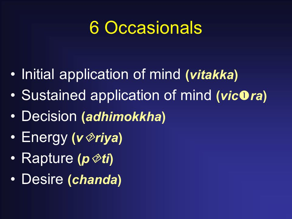 6 Occasionals Initial application of mind (vitakka) Sustained application of mind (vic  ra) Decision (adhimokkha) Energy (v  riya) Rapture (p  ti) Desire (chanda)