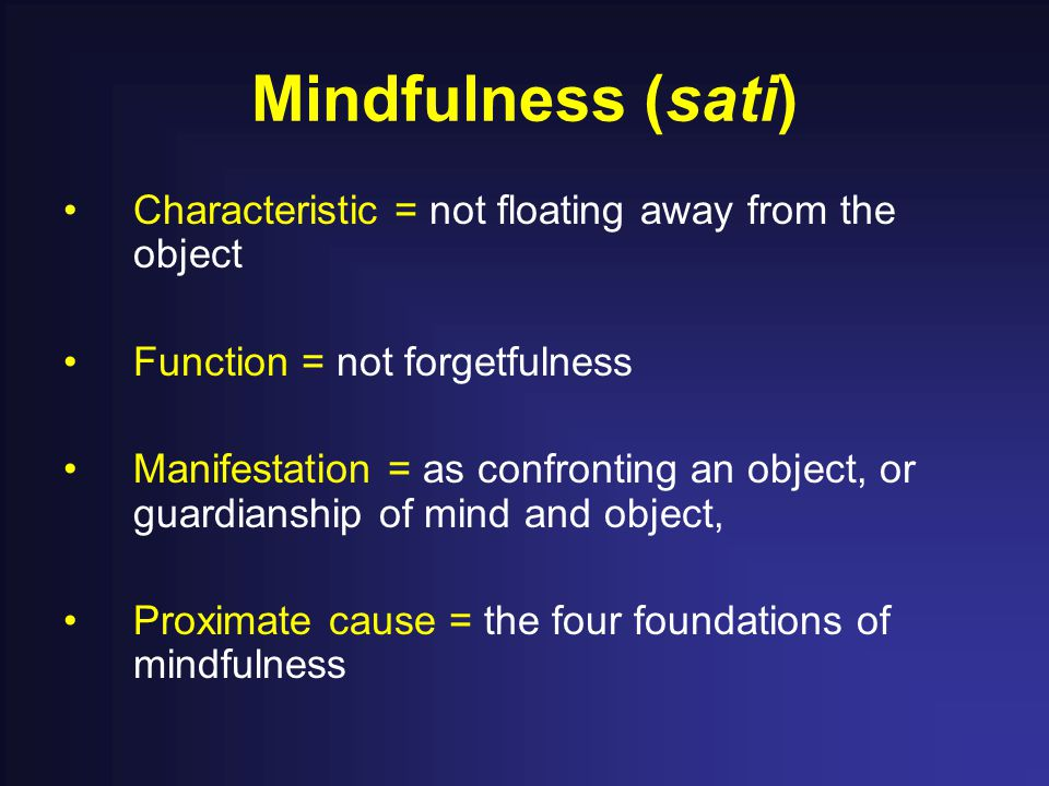 Mindfulness (sati) Characteristic = not floating away from the object Function = not forgetfulness Manifestation = as confronting an object, or guardianship of mind and object, Proximate cause = the four foundations of mindfulness