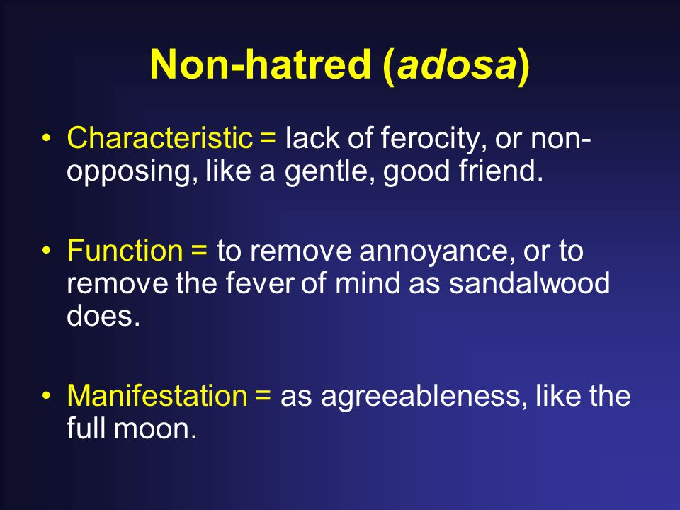 Non-hatred (adosa) Characteristic = lack of ferocity, or non- opposing, like a gentle, good friend.