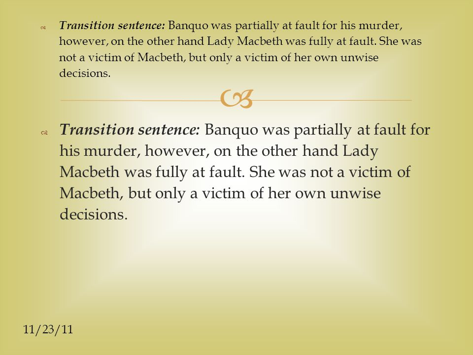 11/23/11  Transition sentence: Banquo was partially at fault for his murder, however, on the other hand Lady Macbeth was fully at fault.