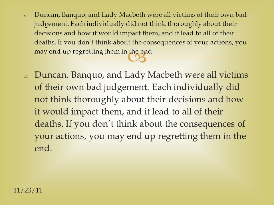 11/23/11  Duncan, Banquo, and Lady Macbeth were all victims of their own bad judgement.