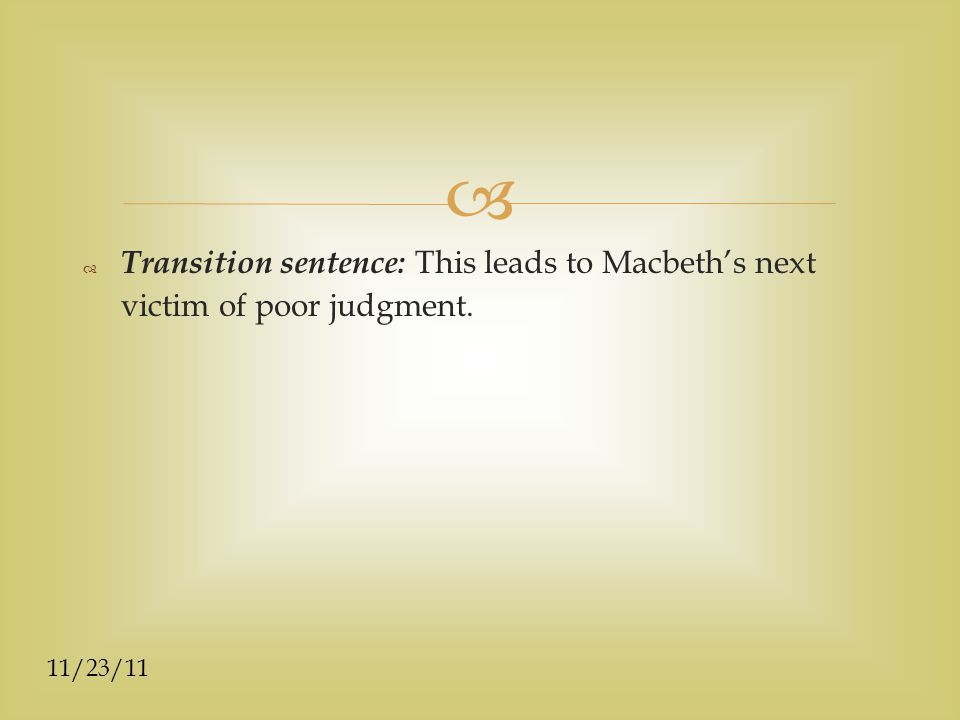  11/23/11  Transition sentence: This leads to Macbeth's next victim of poor judgment.